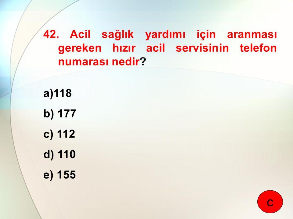 42. Acil sağlık yardımı için aranması gereken hızır acil servisinin telefon numarası nedir? a)118 b) 177 c) 112 d) 110 e) 155 c
