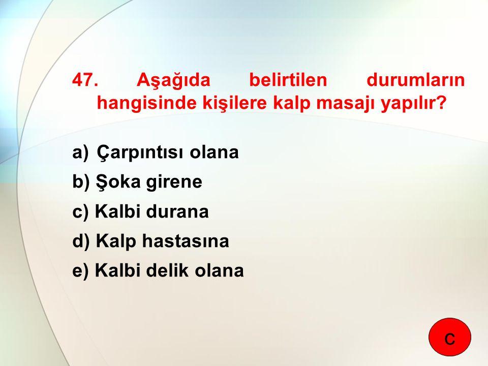 47. Aşağıda belirtilen durumların hangisinde kişilere kalp masajı yapılır? a)Çarpıntısı olana b) Şoka girene c) Kalbi durana d) Kalp hastasına e) Kalb