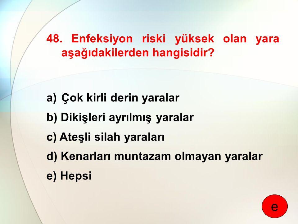 48. Enfeksiyon riski yüksek olan yara aşağıdakilerden hangisidir? a)Çok kirli derin yaralar b) Dikişleri ayrılmış yaralar c) Ateşli silah yaraları d)