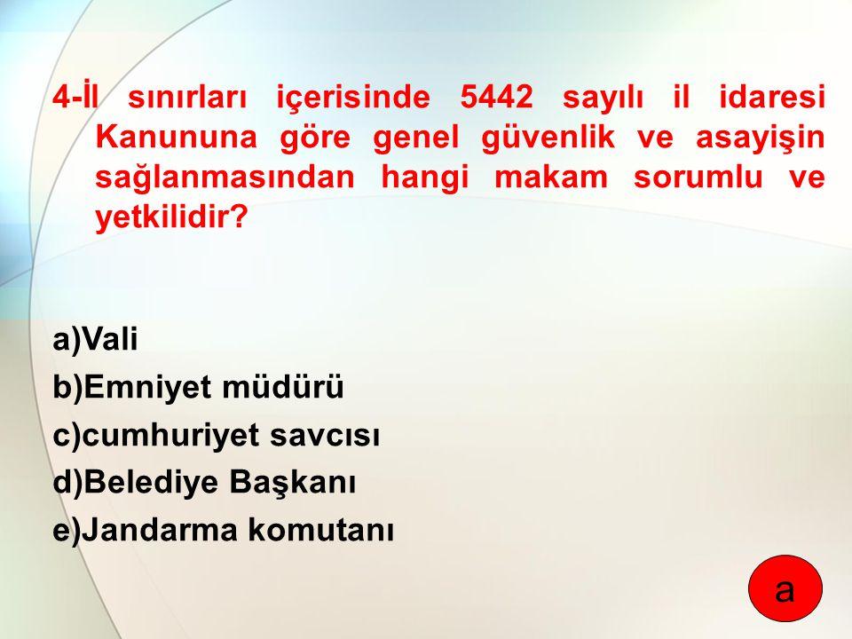 4-İl sınırları içerisinde 5442 sayılı il idaresi Kanununa göre genel güvenlik ve asayişin sağlanmasından hangi makam sorumlu ve yetkilidir? a)Vali b)E