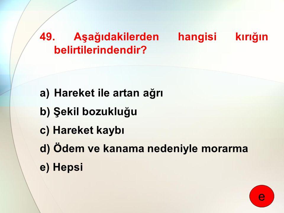 49. Aşağıdakilerden hangisi kırığın belirtilerindendir? a)Hareket ile artan ağrı b) Şekil bozukluğu c) Hareket kaybı d) Ödem ve kanama nedeniyle morar