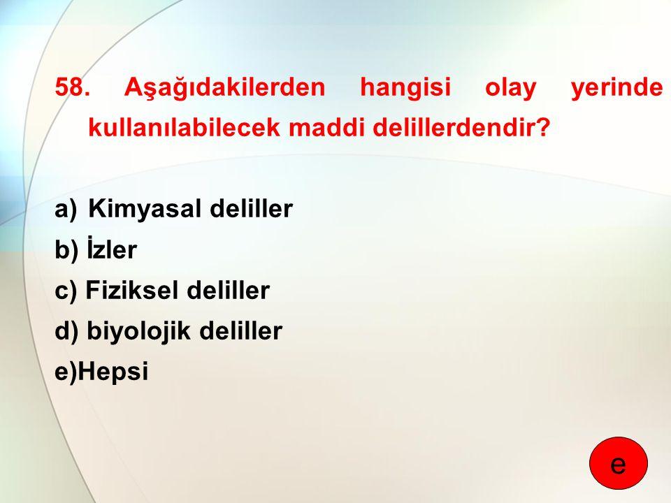 58. Aşağıdakilerden hangisi olay yerinde kullanılabilecek maddi delillerdendir? a)Kimyasal deliller b) İzler c) Fiziksel deliller d) biyolojik delille