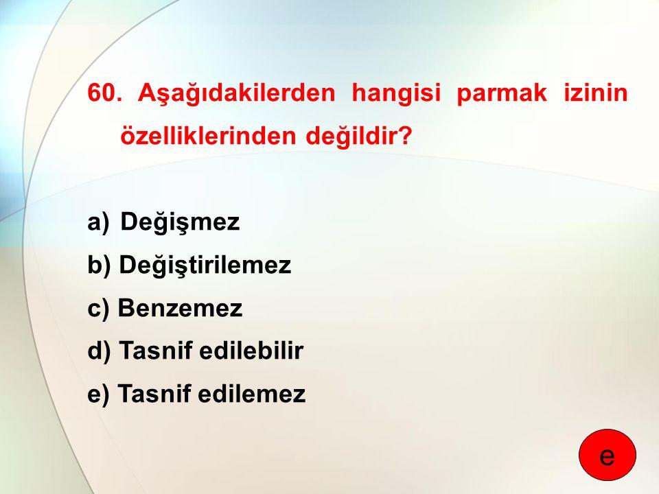 60. Aşağıdakilerden hangisi parmak izinin özelliklerinden değildir? a)Değişmez b) Değiştirilemez c) Benzemez d) Tasnif edilebilir e) Tasnif edilemez e