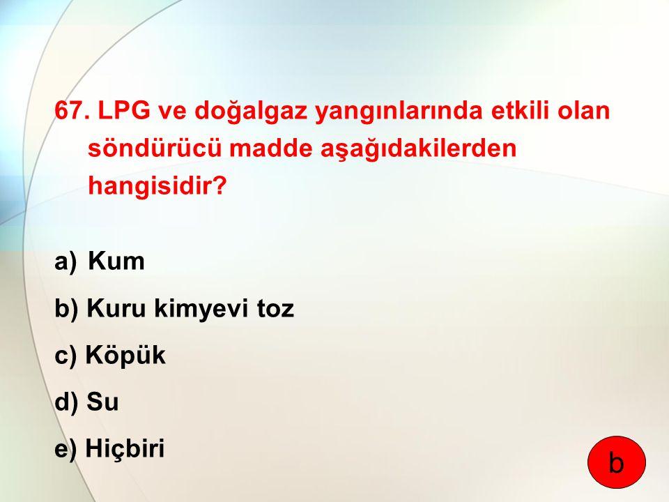 67. LPG ve doğalgaz yangınlarında etkili olan söndürücü madde aşağıdakilerden hangisidir? a)Kum b) Kuru kimyevi toz c) Köpük d) Su e) Hiçbiri b