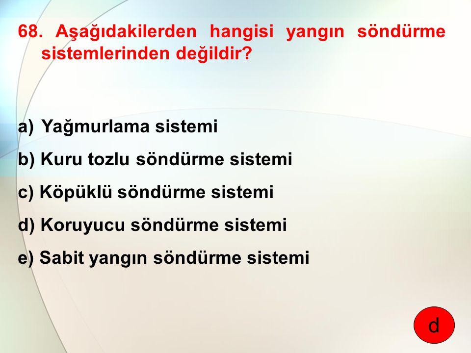 68. Aşağıdakilerden hangisi yangın söndürme sistemlerinden değildir? a)Yağmurlama sistemi b) Kuru tozlu söndürme sistemi c) Köpüklü söndürme sistemi d