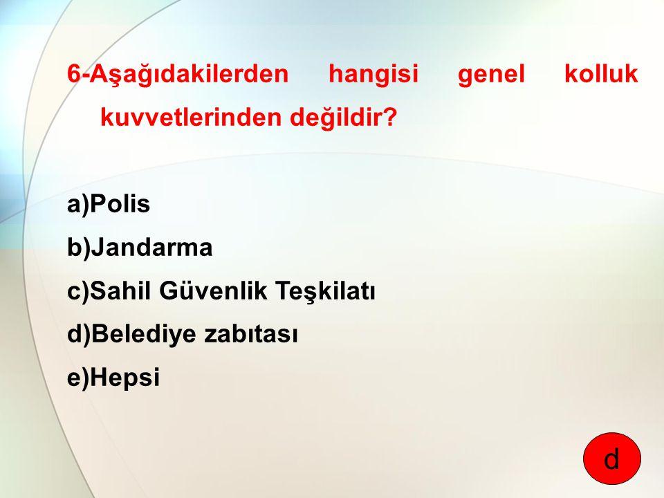 6-Aşağıdakilerden hangisi genel kolluk kuvvetlerinden değildir? a)Polis b)Jandarma c)Sahil Güvenlik Teşkilatı d)Belediye zabıtası e)Hepsi d