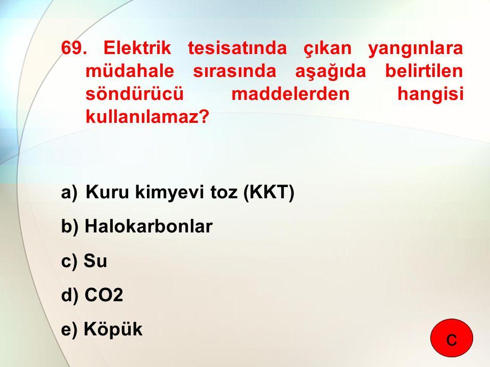 69. Elektrik tesisatında çıkan yangınlara müdahale sırasında aşağıda belirtilen söndürücü maddelerden hangisi kullanılamaz? a)Kuru kimyevi toz (KKT) b