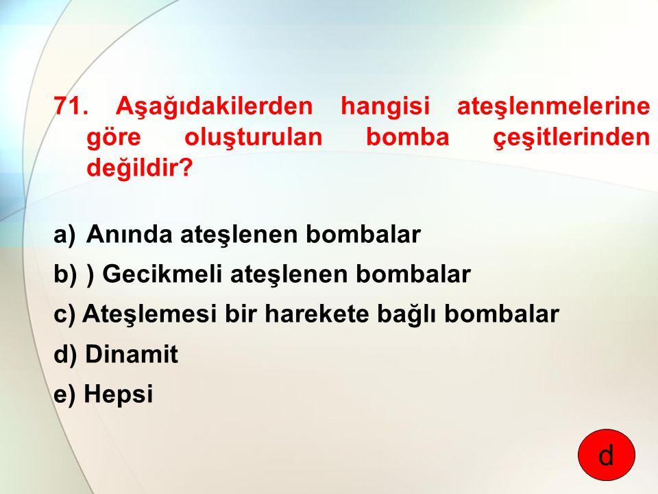 71. Aşağıdakilerden hangisi ateşlenmelerine göre oluşturulan bomba çeşitlerinden değildir? a)Anında ateşlenen bombalar b)) Gecikmeli ateşlenen bombala