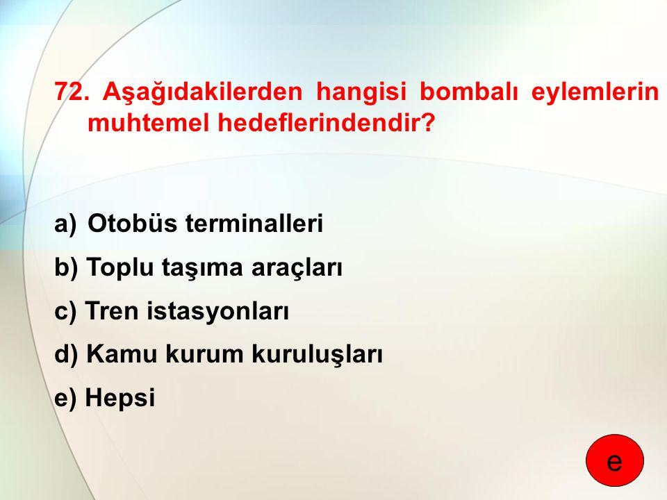 72. Aşağıdakilerden hangisi bombalı eylemlerin muhtemel hedeflerindendir? a)Otobüs terminalleri b) Toplu taşıma araçları c) Tren istasyonları d) Kamu