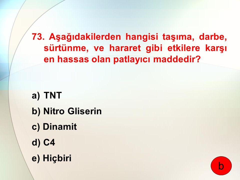 73. Aşağıdakilerden hangisi taşıma, darbe, sürtünme, ve hararet gibi etkilere karşı en hassas olan patlayıcı maddedir? a)TNT b) Nitro Gliserin c) Dina