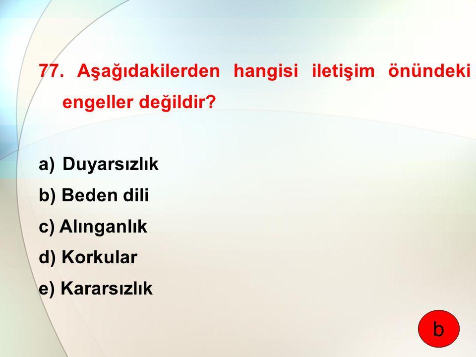 77. Aşağıdakilerden hangisi iletişim önündeki engeller değildir? a)Duyarsızlık b) Beden dili c) Alınganlık d) Korkular e) Kararsızlık b