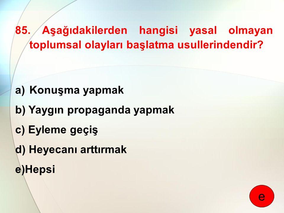 85. Aşağıdakilerden hangisi yasal olmayan toplumsal olayları başlatma usullerindendir? a)Konuşma yapmak b) Yaygın propaganda yapmak c) Eyleme geçiş d)