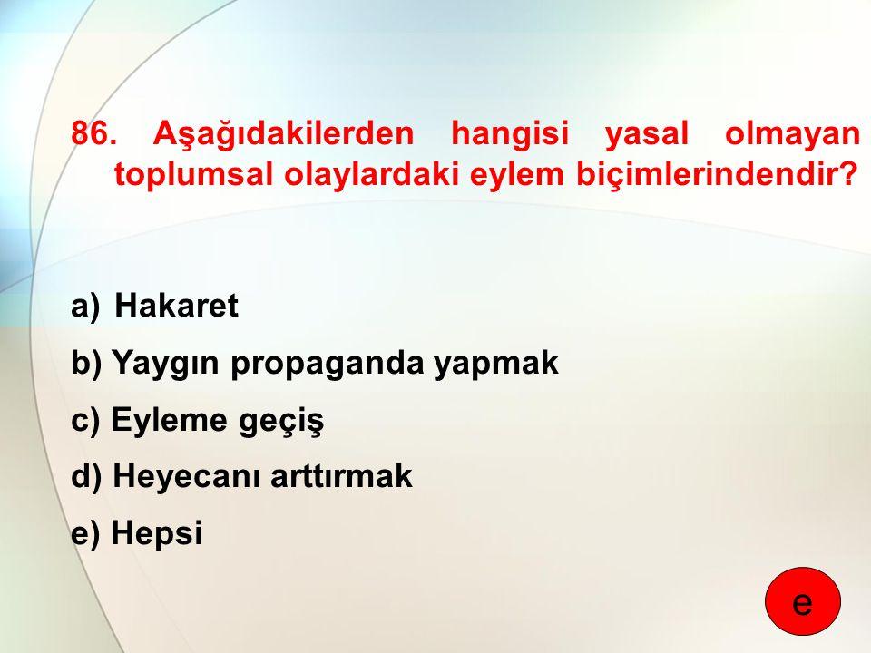 86. Aşağıdakilerden hangisi yasal olmayan toplumsal olaylardaki eylem biçimlerindendir? a)Hakaret b) Yaygın propaganda yapmak c) Eyleme geçiş d) Heyec