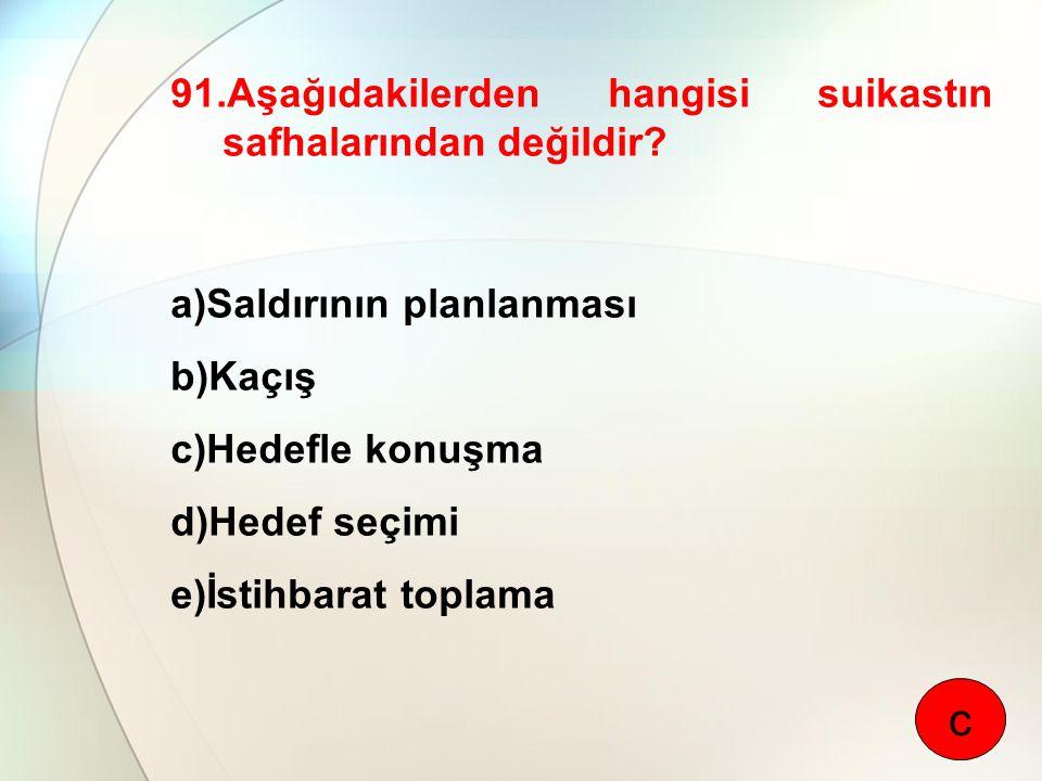 91.Aşağıdakilerden hangisi suikastın safhalarından değildir? a)Saldırının planlanması b)Kaçış c)Hedefle konuşma d)Hedef seçimi e)İstihbarat toplama c