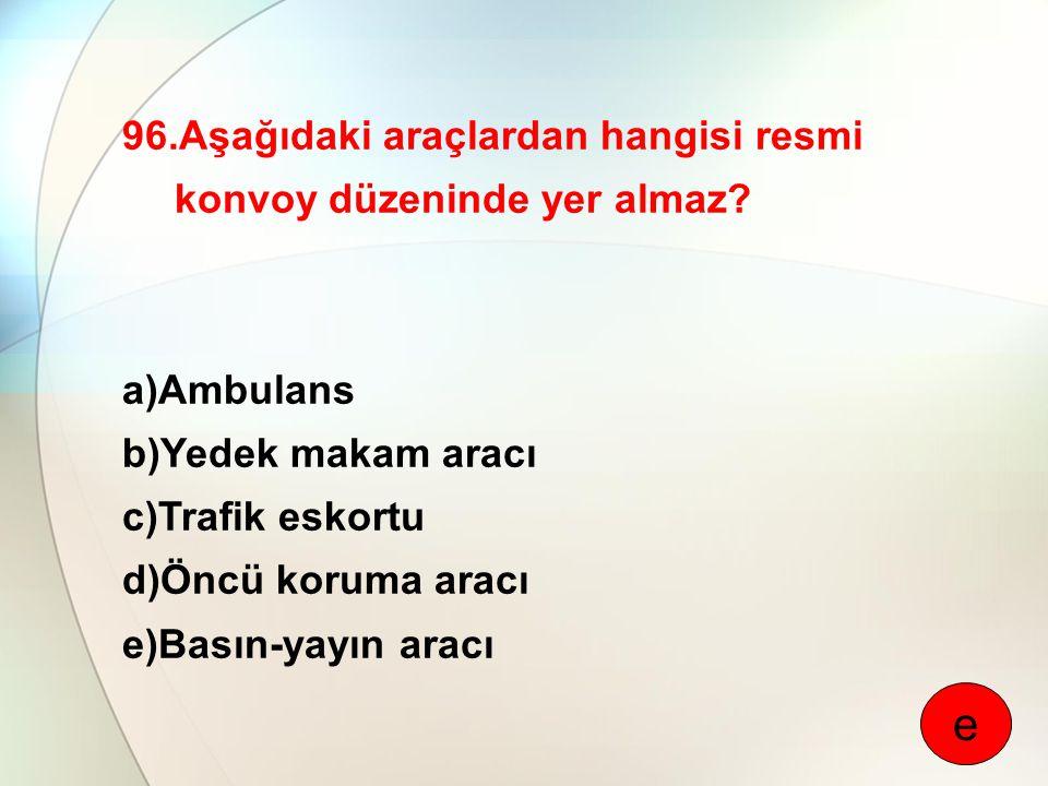 96.Aşağıdaki araçlardan hangisi resmi konvoy düzeninde yer almaz? a)Ambulans b)Yedek makam aracı c)Trafik eskortu d)Öncü koruma aracı e)Basın-yayın ar