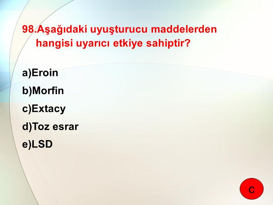 98.Aşağıdaki uyuşturucu maddelerden hangisi uyarıcı etkiye sahiptir? a)Eroin b)Morfin c)Extacy d)Toz esrar e)LSD c