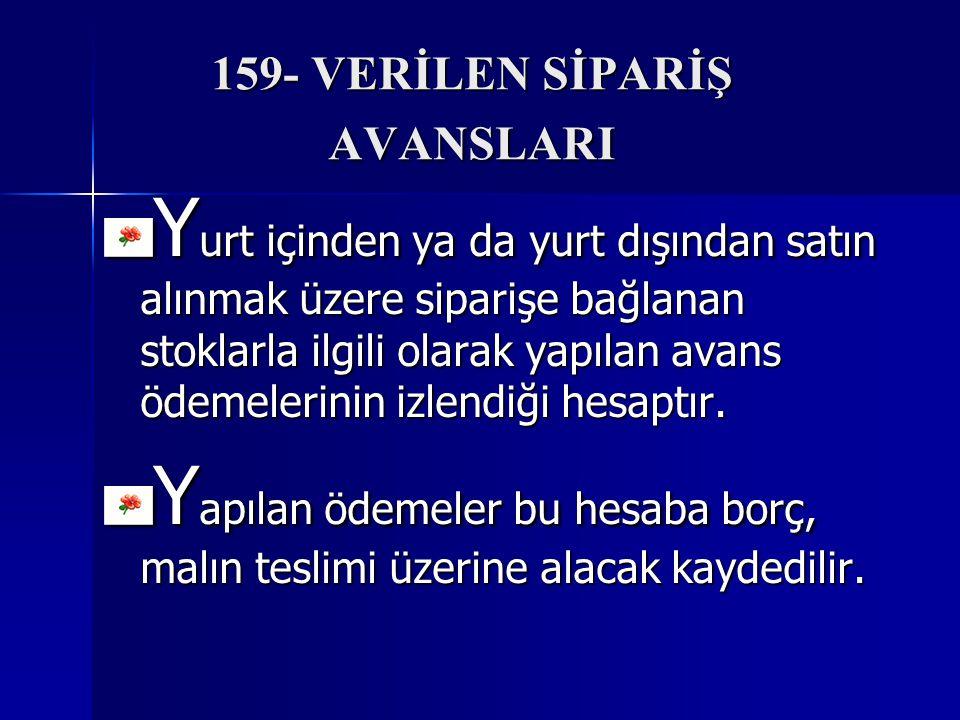 159- VERİLEN SİPARİŞ AVANSLARI Y urt içinden ya da yurt dışından satın alınmak üzere siparişe bağlanan stoklarla ilgili olarak yapılan avans ödemelerinin izlendiği hesaptır.