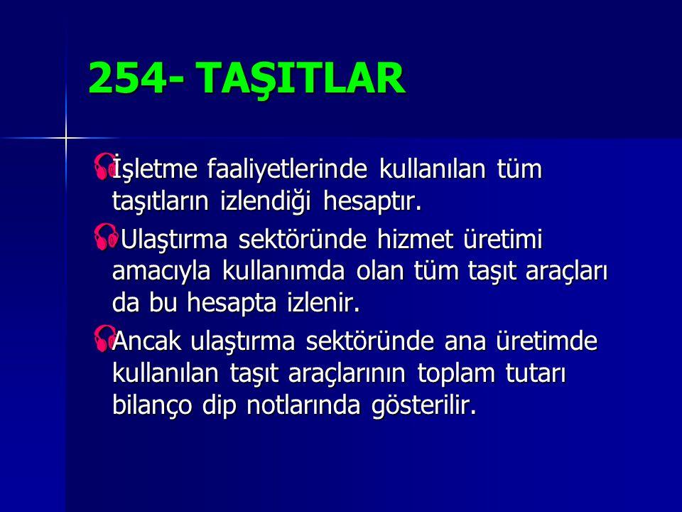 254- TAŞITLAR  İşletme faaliyetlerinde kullanılan tüm taşıtların izlendiği hesaptır.  Ulaştırma sektöründe hizmet üretimi amacıyla kullanımda olan t