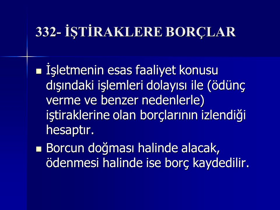 332- İŞTİRAKLERE BORÇLAR İşletmenin esas faaliyet konusu dışındaki işlemleri dolayısı ile (ödünç verme ve benzer nedenlerle) iştiraklerine olan borçlarının izlendiği hesaptır.