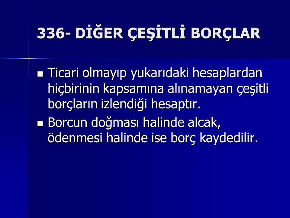 336- DİĞER ÇEŞİTLİ BORÇLAR Ticari olmayıp yukarıdaki hesaplardan hiçbirinin kapsamına alınamayan çeşitli borçların izlendiği hesaptır.