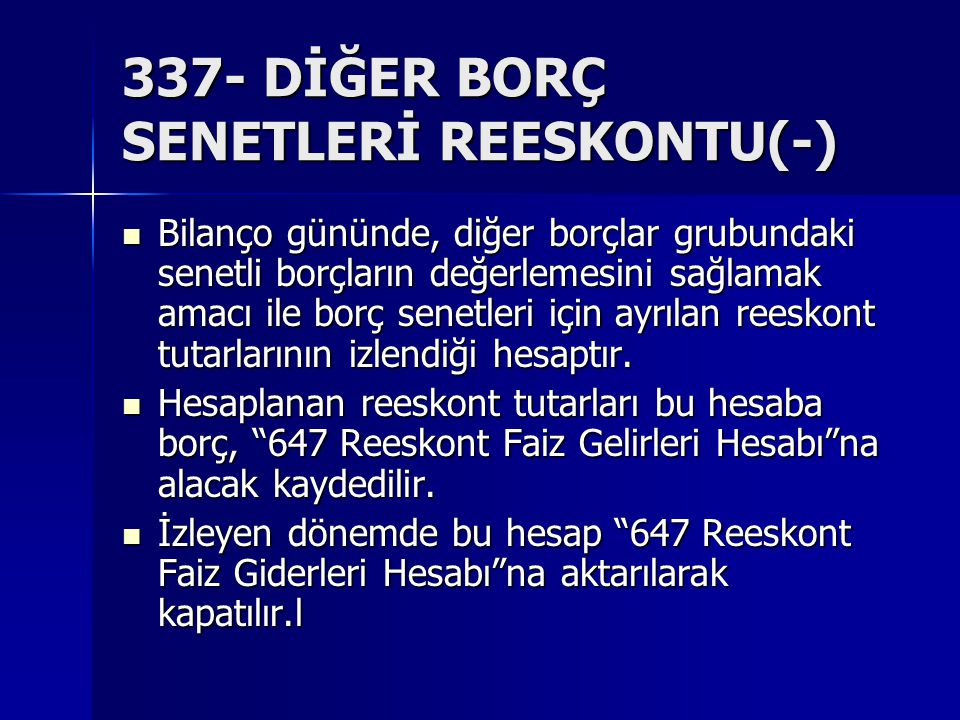 337- DİĞER BORÇ SENETLERİ REESKONTU(-) Bilanço gününde, diğer borçlar grubundaki senetli borçların değerlemesini sağlamak amacı ile borç senetleri için ayrılan reeskont tutarlarının izlendiği hesaptır.