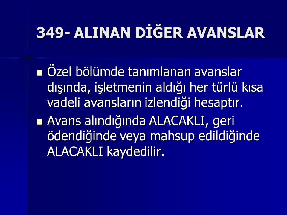 349- ALINAN DİĞER AVANSLAR Özel bölümde tanımlanan avanslar dışında, işletmenin aldığı her türlü kısa vadeli avansların izlendiği hesaptır.