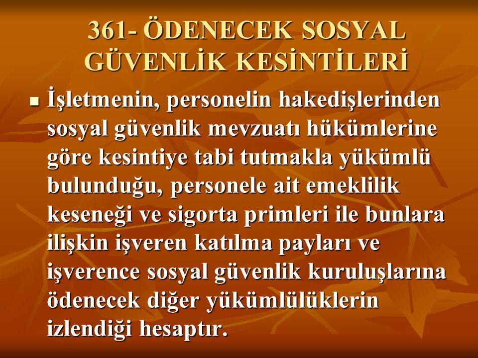 361- ÖDENECEK SOSYAL GÜVENLİK KESİNTİLERİ İşletmenin, personelin hakedişlerinden sosyal güvenlik mevzuatı hükümlerine göre kesintiye tabi tutmakla yük