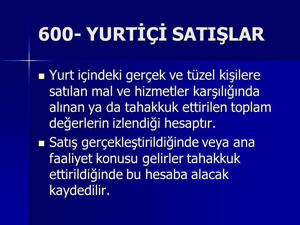 600- YURTİÇİ SATIŞLAR Yurt içindeki gerçek ve tüzel kişilere satılan mal ve hizmetler karşılığında alınan ya da tahakkuk ettirilen toplam değerlerin i