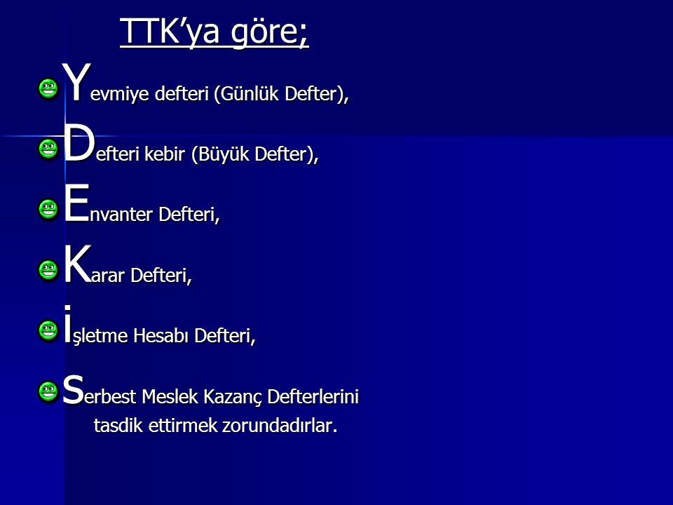 TTK'ya göre; Y evmiye defteri (Günlük Defter), D efteri kebir (Büyük Defter), E nvanter Defteri, K arar Defteri, i şletme Hesabı Defteri, s erbest Meslek Kazanç Defterlerini tasdik ettirmek zorundadırlar.