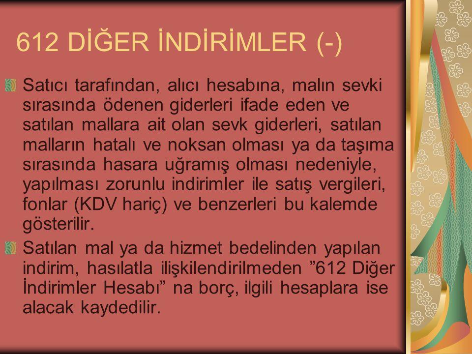 612 DİĞER İNDİRİMLER (-) Satıcı tarafından, alıcı hesabına, malın sevki sırasında ödenen giderleri ifade eden ve satılan mallara ait olan sevk giderle