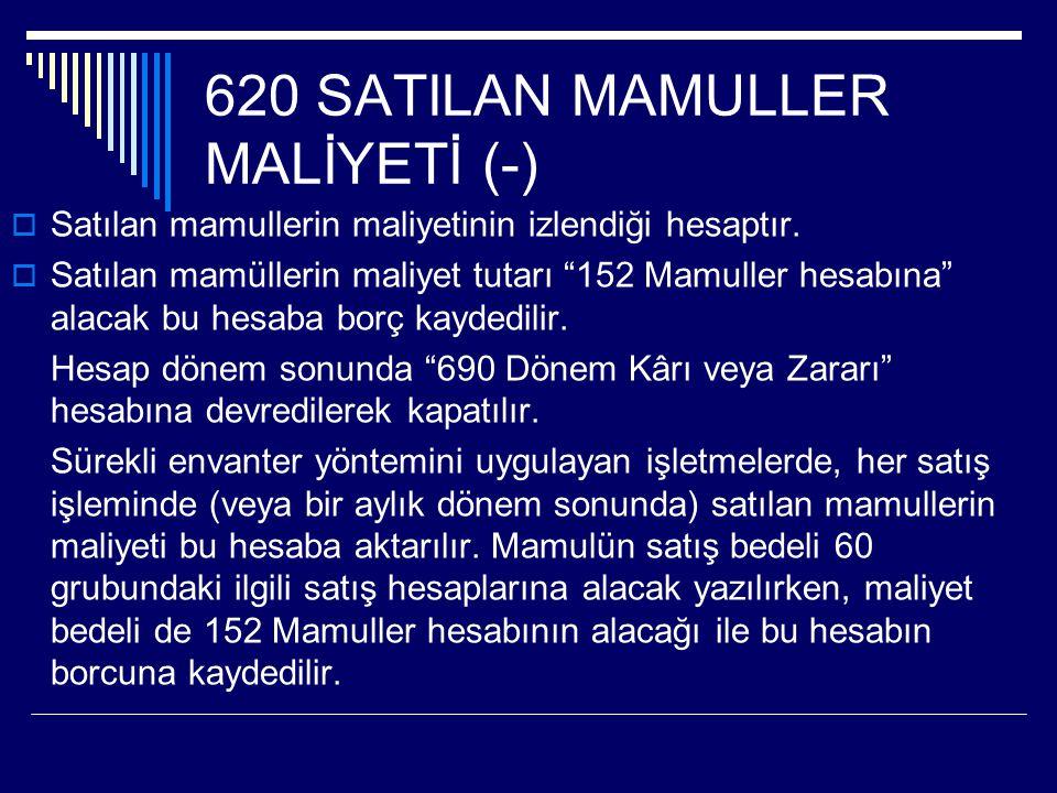 """620 SATILAN MAMULLER MALİYETİ (-)  Satılan mamullerin maliyetinin izlendiği hesaptır.  Satılan mamüllerin maliyet tutarı """"152 Mamuller hesabına"""" ala"""