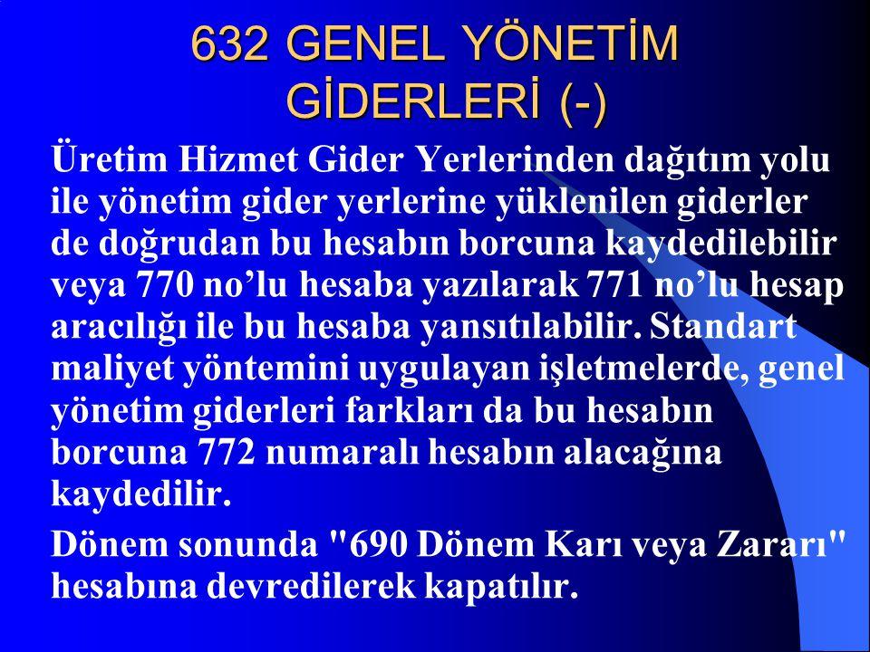 632 GENEL YÖNETİM GİDERLERİ (-) Üretim Hizmet Gider Yerlerinden dağıtım yolu ile yönetim gider yerlerine yüklenilen giderler de doğrudan bu hesabın bo