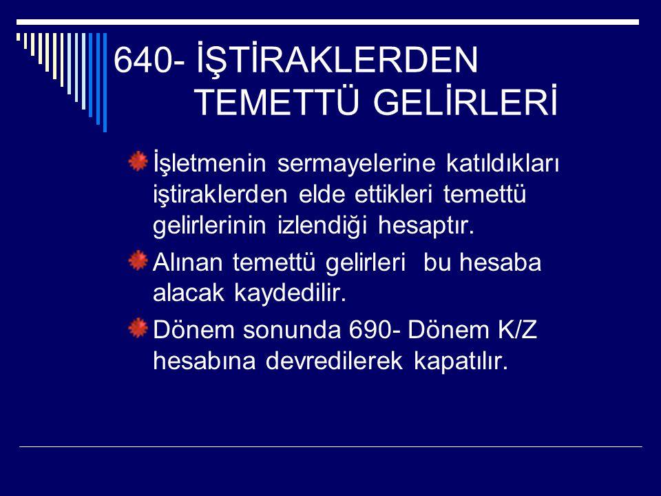 640- İŞTİRAKLERDEN TEMETTÜ GELİRLERİ İşletmenin sermayelerine katıldıkları iştiraklerden elde ettikleri temettü gelirlerinin izlendiği hesaptır. Alına