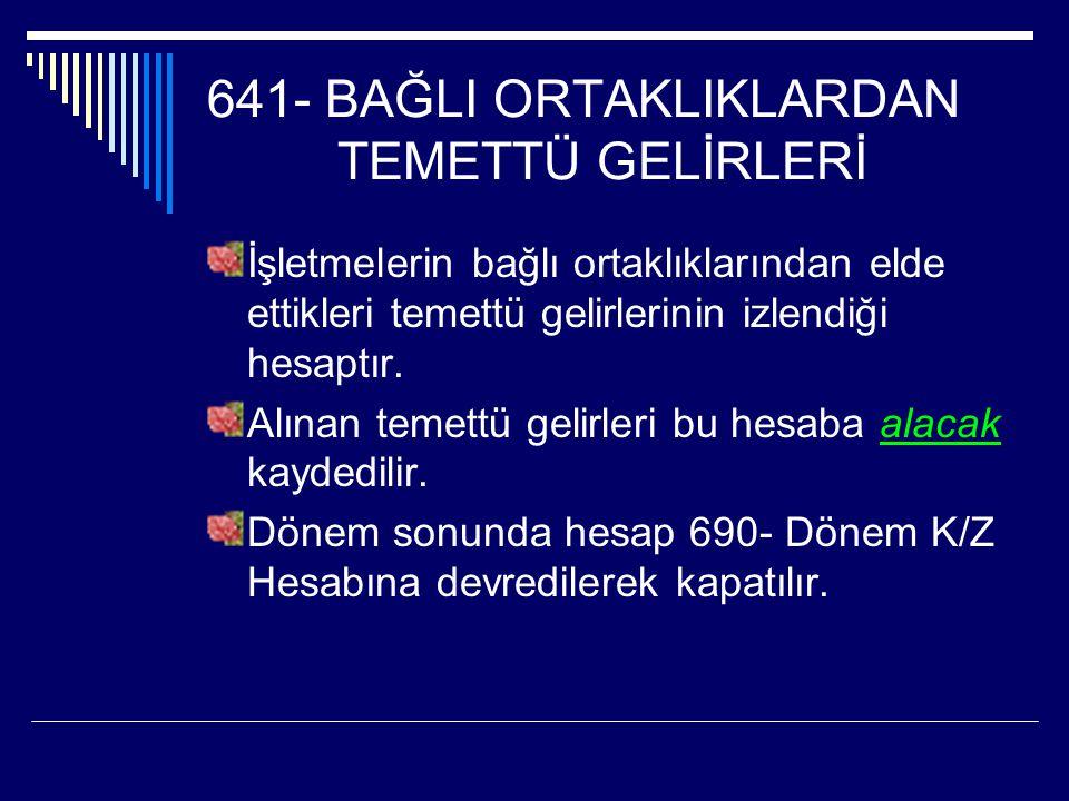 641- BAĞLI ORTAKLIKLARDAN TEMETTÜ GELİRLERİ İşletmelerin bağlı ortaklıklarından elde ettikleri temettü gelirlerinin izlendiği hesaptır.
