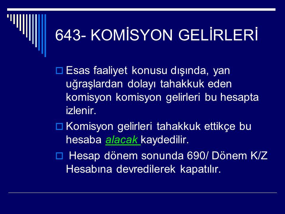 643- KOMİSYON GELİRLERİ  Esas faaliyet konusu dışında, yan uğraşlardan dolayı tahakkuk eden komisyon komisyon gelirleri bu hesapta izlenir.