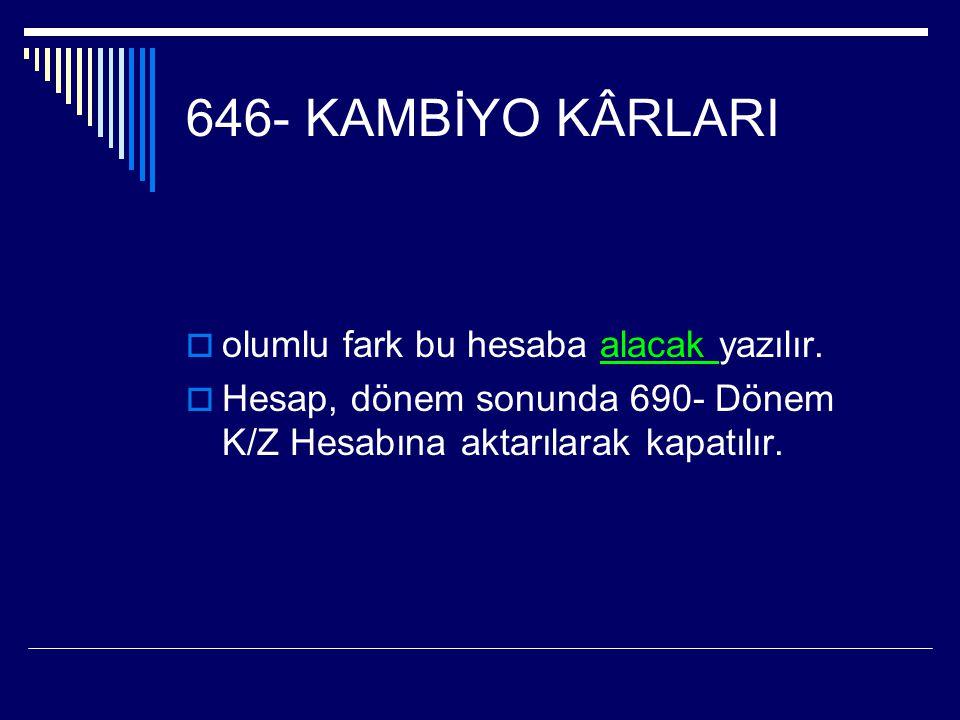 646- KAMBİYO KÂRLARI  olumlu fark bu hesaba alacak yazılır.  Hesap, dönem sonunda 690- Dönem K/Z Hesabına aktarılarak kapatılır.