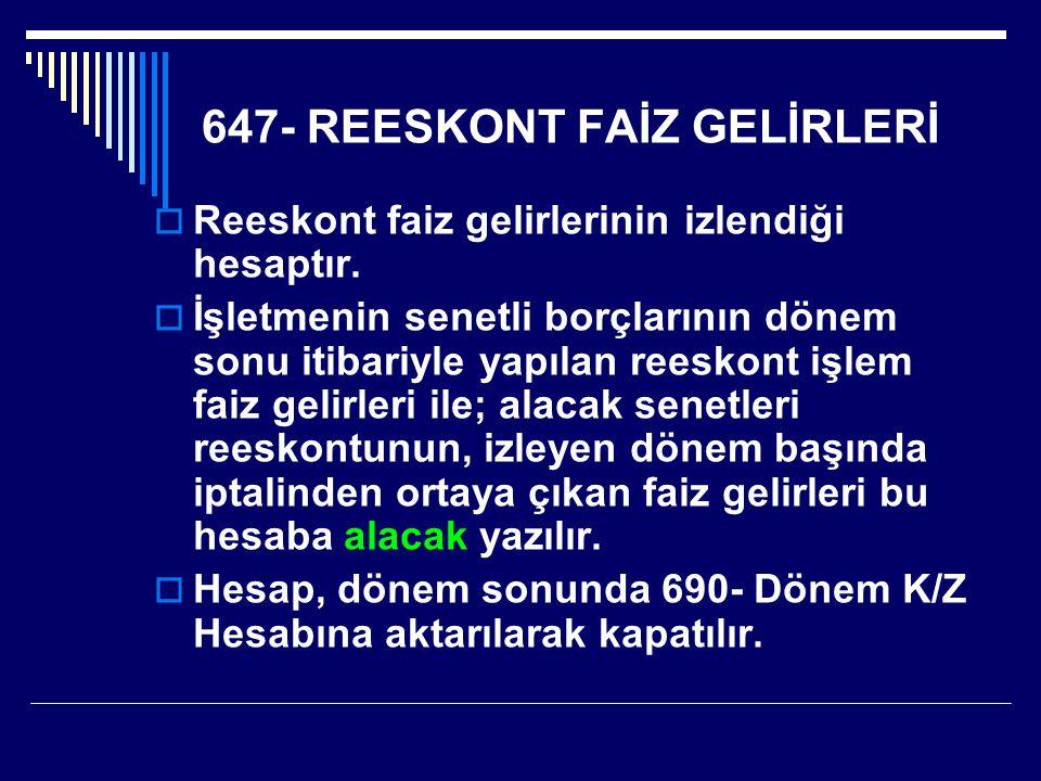 647- REESKONT FAİZ GELİRLERİ  Reeskont faiz gelirlerinin izlendiği hesaptır.  İşletmenin senetli borçlarının dönem sonu itibariyle yapılan reeskont