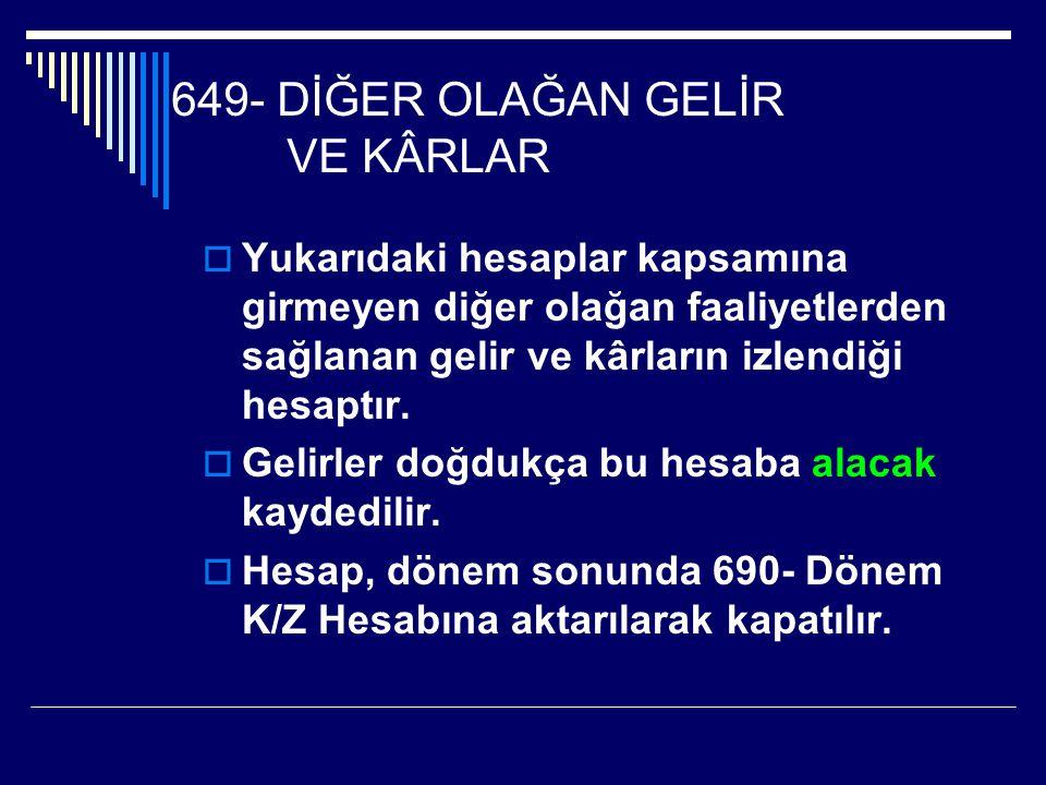 649- DİĞER OLAĞAN GELİR VE KÂRLAR  Yukarıdaki hesaplar kapsamına girmeyen diğer olağan faaliyetlerden sağlanan gelir ve kârların izlendiği hesaptır.