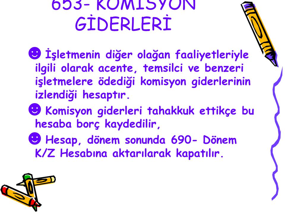 653- KOMİSYON GİDERLERİ ☻ İşletmenin diğer olağan faaliyetleriyle ilgili olarak acente, temsilci ve benzeri işletmelere ödediği komisyon giderlerinin izlendiği hesaptır.