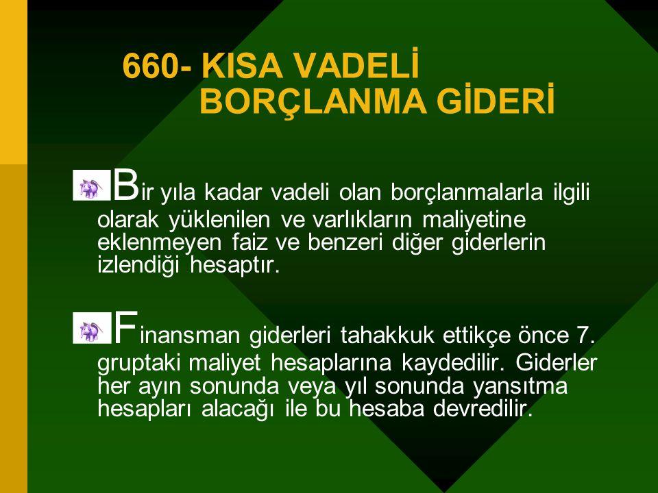 660- KISA VADELİ BORÇLANMA GİDERİ B ir yıla kadar vadeli olan borçlanmalarla ilgili olarak yüklenilen ve varlıkların maliyetine eklenmeyen faiz ve benzeri diğer giderlerin izlendiği hesaptır.