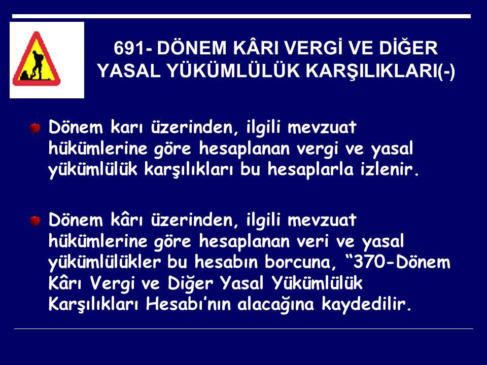 691- DÖNEM KÂRI VERGİ VE DİĞER YASAL YÜKÜMLÜLÜK KARŞILIKLARI(-) Dönem karı üzerinden, ilgili mevzuat hükümlerine göre hesaplanan vergi ve yasal yüküml