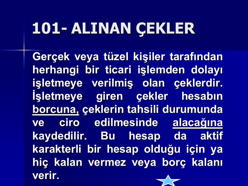 101- ALINAN ÇEKLER Gerçek veya tüzel kişiler tarafından herhangi bir ticari işlemden dolayı işletmeye verilmiş olan çeklerdir. İşletmeye giren çekler