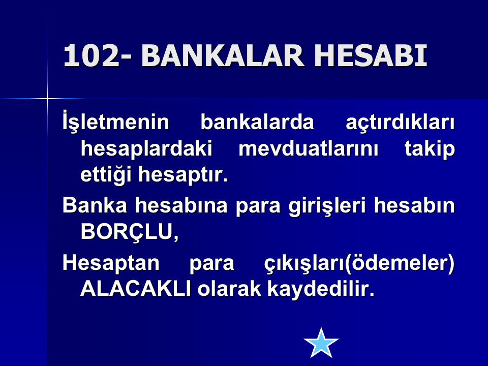 102- BANKALAR HESABI İşletmenin bankalarda açtırdıkları hesaplardaki mevduatlarını takip ettiği hesaptır. Banka hesabına para girişleri hesabın BORÇLU