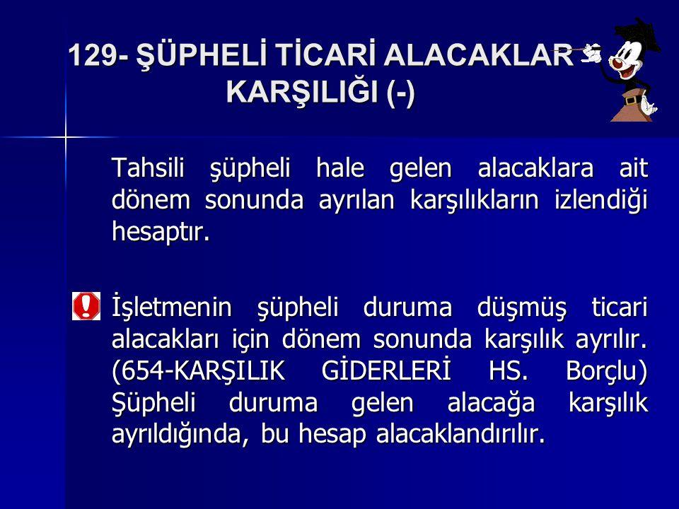 129- ŞÜPHELİ TİCARİ ALACAKLAR KARŞILIĞI (-) Tahsili şüpheli hale gelen alacaklara ait dönem sonunda ayrılan karşılıkların izlendiği hesaptır.