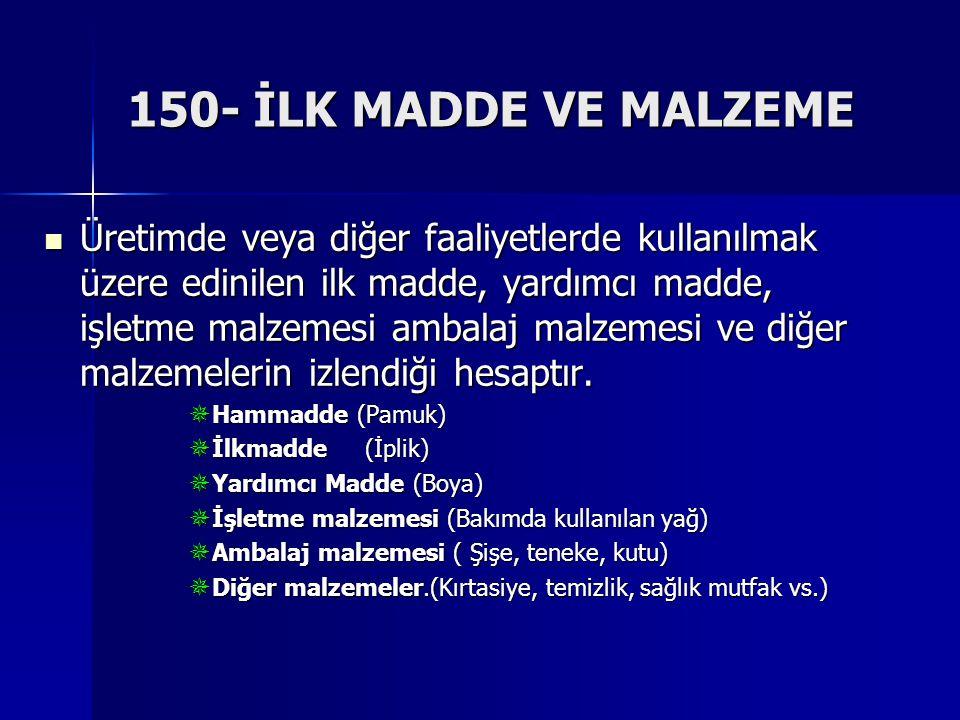 150- İLK MADDE VE MALZEME Üretimde veya diğer faaliyetlerde kullanılmak üzere edinilen ilk madde, yardımcı madde, işletme malzemesi ambalaj malzemesi ve diğer malzemelerin izlendiği hesaptır.