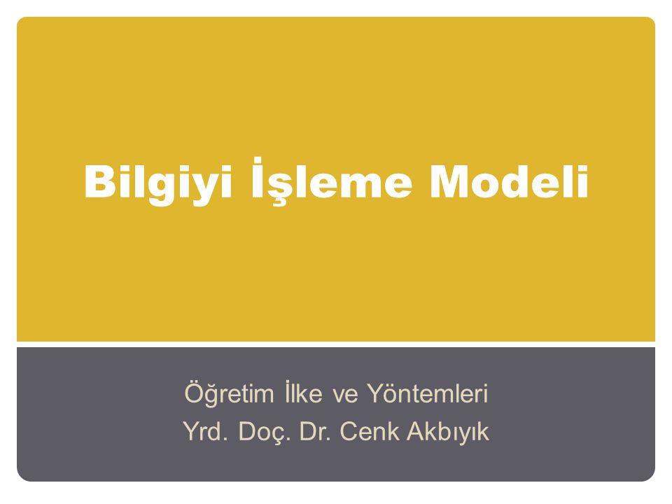 Bilgiyi İşleme Modeli Öğretim İlke ve Yöntemleri Yrd. Doç. Dr. Cenk Akbıyık