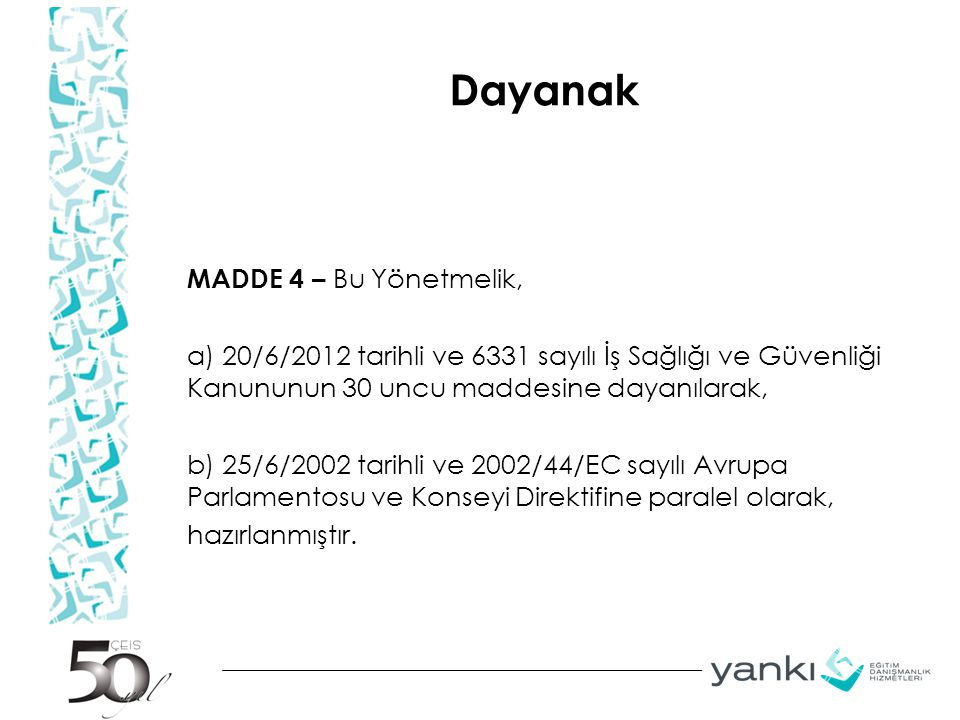 Dayanak MADDE 4 – Bu Yönetmelik, a) 20/6/2012 tarihli ve 6331 sayılı İş Sağlığı ve Güvenliği Kanununun 30 uncu maddesine dayanılarak, b) 25/6/2002 tarihli ve 2002/44/EC sayılı Avrupa Parlamentosu ve Konseyi Direktifine paralel olarak, hazırlanmıştır.