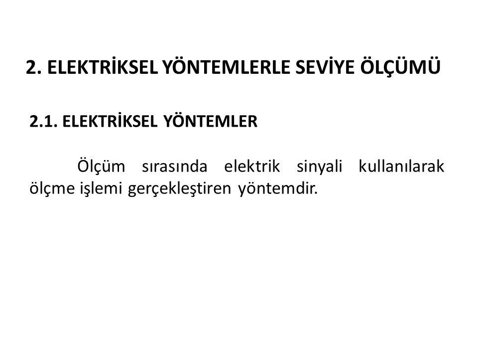 2. ELEKTRİKSEL YÖNTEMLERLE SEVİYE ÖLÇÜMÜ 2.1. ELEKTRİKSEL YÖNTEMLER Ölçüm sırasında elektrik sinyali kullanılarak ölçme işlemi gerçekleştiren yöntemdi