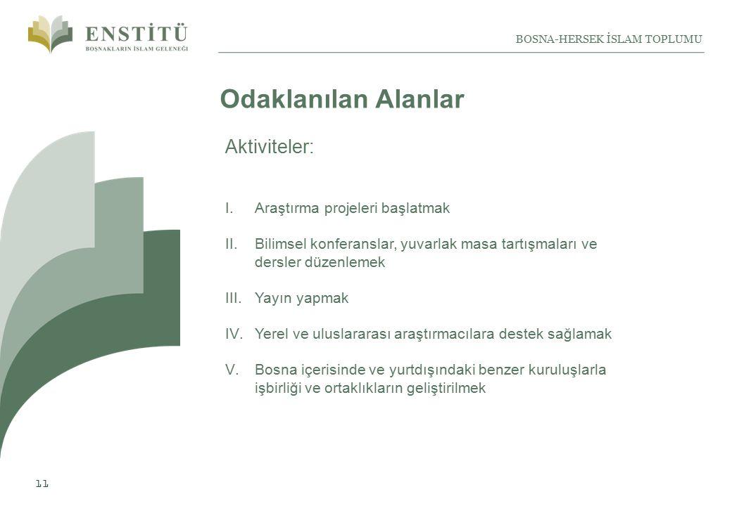 11 BOSNA-HERSEK İSLAM TOPLUMU Odaklanılan Alanlar I.Araştırma projeleri başlatmak II.Bilimsel konferanslar, yuvarlak masa tartışmaları ve dersler düzenlemek III.Yayın yapmak IV.Yerel ve uluslararası araştırmacılara destek sağlamak V.Bosna içerisinde ve yurtdışındaki benzer kuruluşlarla işbirliği ve ortaklıkların geliştirilmek Aktiviteler: