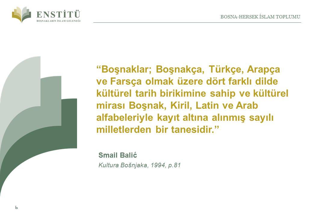 6 BOSNA-HERSEK İSLAM TOPLUMU Boşnaklar; Boşnakça, Türkçe, Arapça ve Farsça olmak üzere dört farklı dilde kültürel tarih birikimine sahip ve kültürel mirası Boşnak, Kiril, Latin ve Arab alfabeleriyle kayıt altına alınmış sayılı milletlerden bir tanesidir.'' Smail Balić Kultura Bošnjaka, 1994, p.81